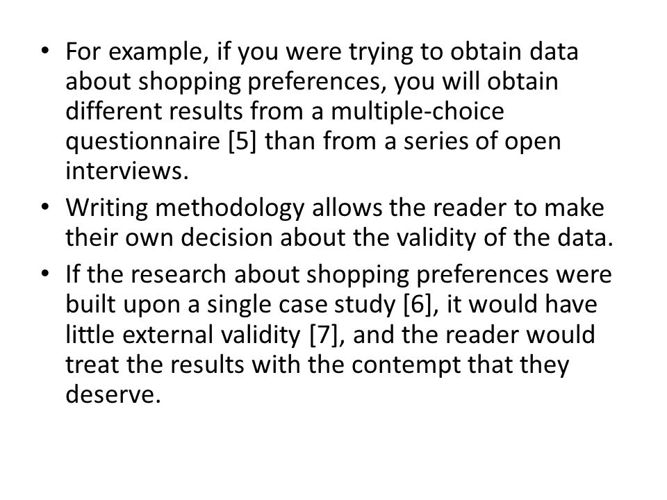 For example, if you were trying to obtain data about shopping preferences, you will obtain different results from a multiple-choice questionnaire [5] than from a series of open interviews.